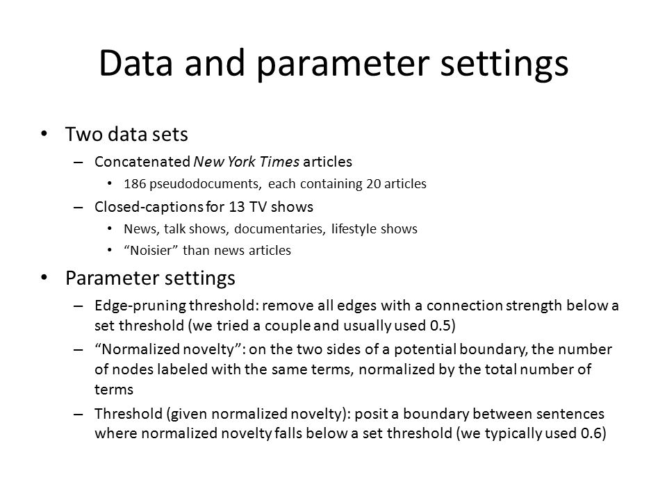 Data and parameter settings Two data sets – Concatenated New York Times articles 186 pseudodocuments, each containing 20 articles – Closed-captions for 13 TV shows News, talk shows, documentaries, lifestyle shows Noisier than news articles Parameter settings – Edge-pruning threshold: remove all edges with a connection strength below a set threshold (we tried a couple and usually used 0.5) – Normalized novelty : on the two sides of a potential boundary, the number of nodes labeled with the same terms, normalized by the total number of terms – Threshold (given normalized novelty): posit a boundary between sentences where normalized novelty falls below a set threshold (we typically used 0.6)