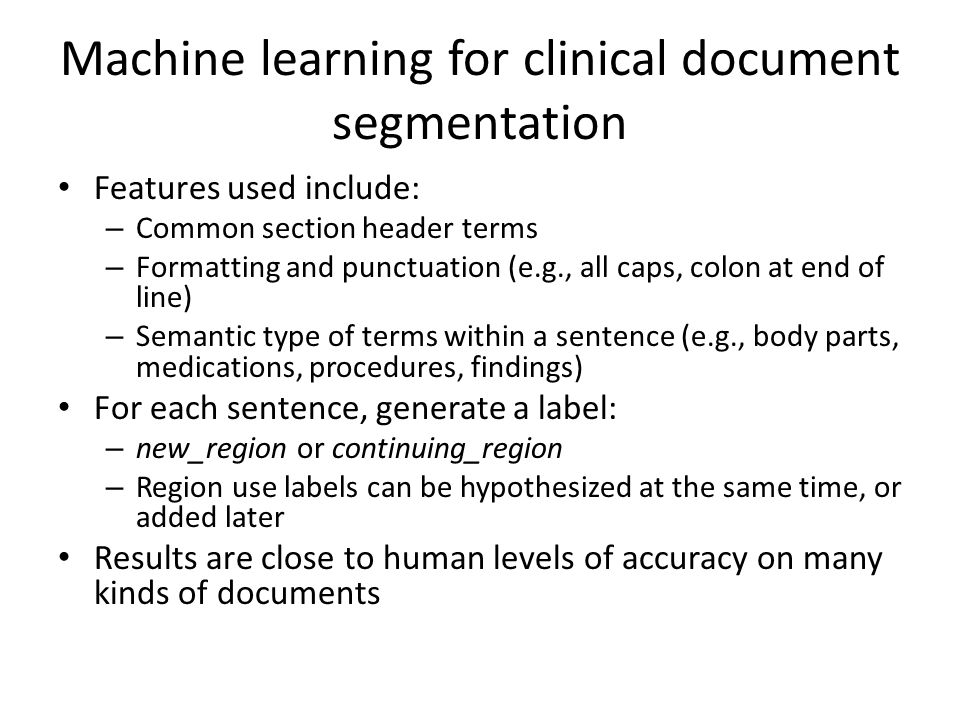 Machine learning for clinical document segmentation Features used include: – Common section header terms – Formatting and punctuation (e.g., all caps, colon at end of line) – Semantic type of terms within a sentence (e.g., body parts, medications, procedures, findings) For each sentence, generate a label: – new_region or continuing_region – Region use labels can be hypothesized at the same time, or added later Results are close to human levels of accuracy on many kinds of documents