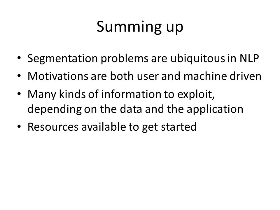 Summing up Segmentation problems are ubiquitous in NLP Motivations are both user and machine driven Many kinds of information to exploit, depending on the data and the application Resources available to get started