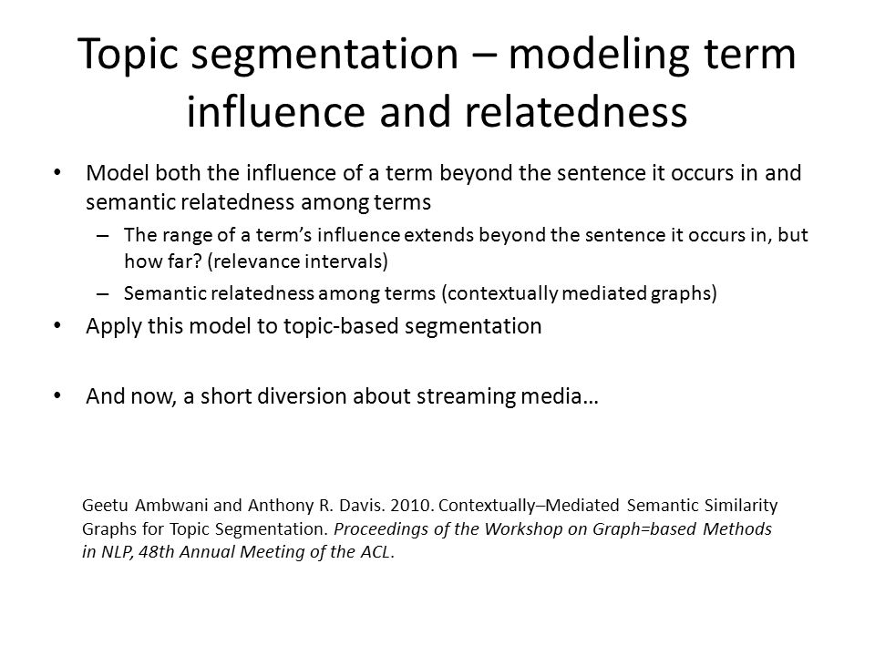 Topic segmentation – modeling term influence and relatedness Model both the influence of a term beyond the sentence it occurs in and semantic relatedness among terms – The range of a term's influence extends beyond the sentence it occurs in, but how far.