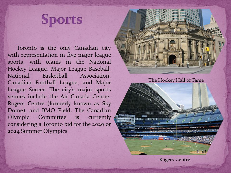 Toronto is the only Canadian city with representation in five major league sports, with teams in the National Hockey League, Major League Baseball, National Basketball Association, Canadian Football League, and Major League Soccer.