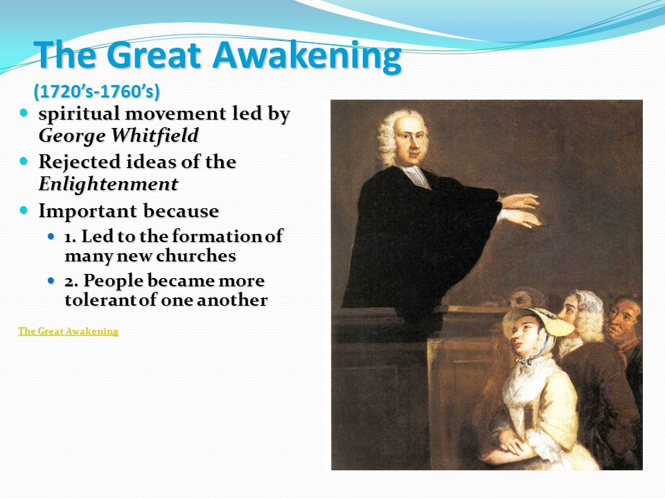 The Great Awakening (1720's-1760's) spiritual movement led by George Whitfield spiritual movement led by George Whitfield Rejected ideas of the Enligh