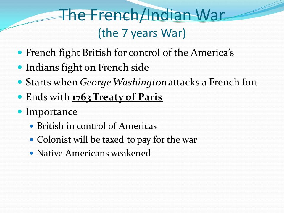 The French/Indian War (the 7 years War) French fight British for control of the America's Indians fight on French side Starts when George Washington a
