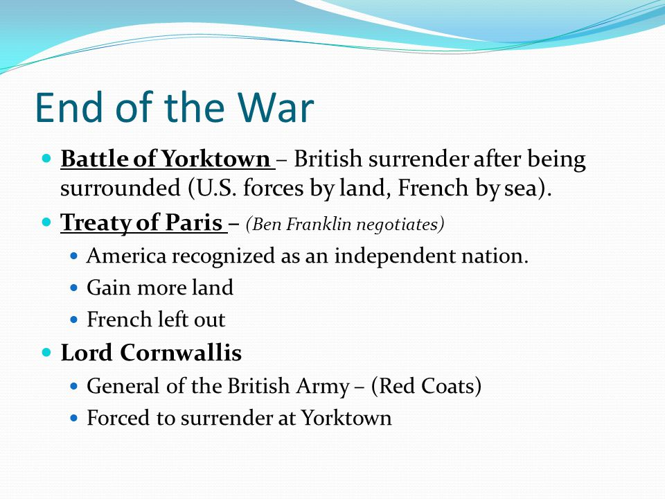 End of the War Battle of Yorktown – British surrender after being surrounded (U.S. forces by land, French by sea). Treaty of Paris – (Ben Franklin neg