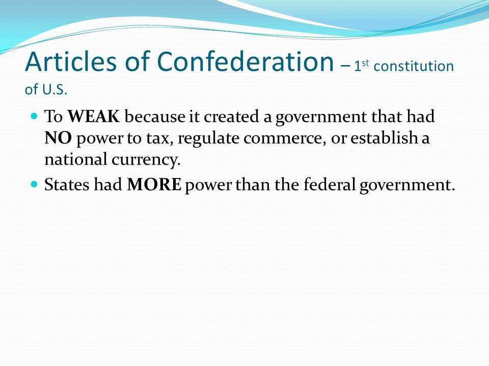Articles of Confederation – 1 st constitution of U.S. To WEAK because it created a government that had NO power to tax, regulate commerce, or establis