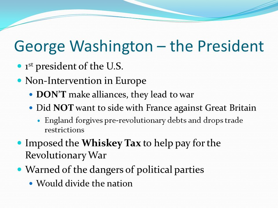 George Washington – the President 1 st president of the U.S. Non-Intervention in Europe DON'T make alliances, they lead to war Did NOT want to side wi