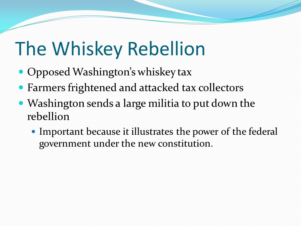 The Whiskey Rebellion Opposed Washington's whiskey tax Farmers frightened and attacked tax collectors Washington sends a large militia to put down the