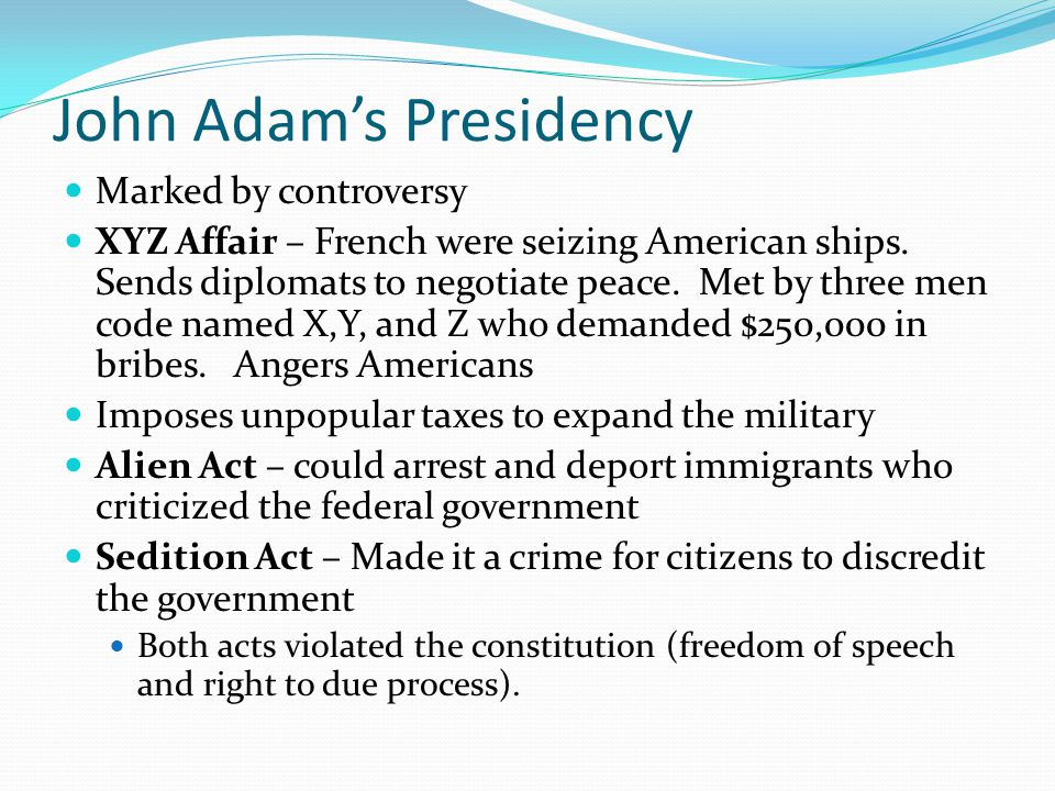 John Adam's Presidency Marked by controversy XYZ Affair – French were seizing American ships. Sends diplomats to negotiate peace. Met by three men cod
