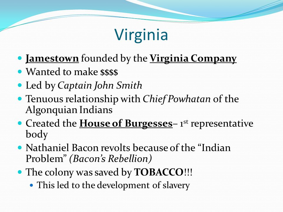 Virginia Jamestown founded by the Virginia Company Wanted to make $$$$ Led by Captain John Smith Tenuous relationship with Chief Powhatan of the Algon