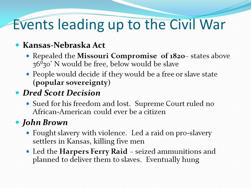 Events leading up to the Civil War Kansas-Nebraska Act Repealed the Missouri Compromise of 1820– states above 36⁰30' N would be free, below would be s
