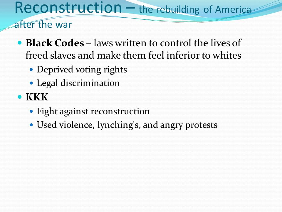 Reconstruction – the rebuilding of America after the war Black Codes – laws written to control the lives of freed slaves and make them feel inferior t