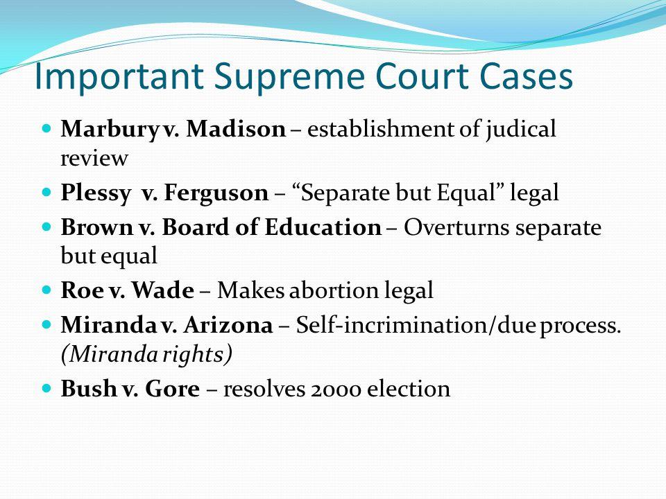 "Important Supreme Court Cases Marbury v. Madison – establishment of judical review Plessy v. Ferguson – ""Separate but Equal"" legal Brown v. Board of E"
