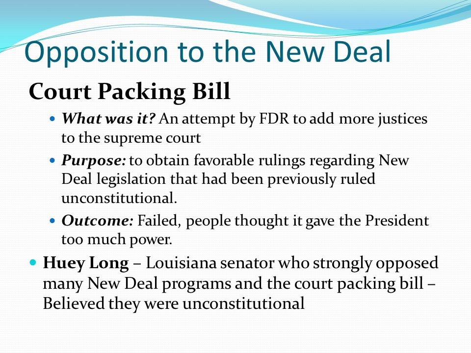 Opposition to the New Deal Court Packing Bill What was it? An attempt by FDR to add more justices to the supreme court Purpose: to obtain favorable ru