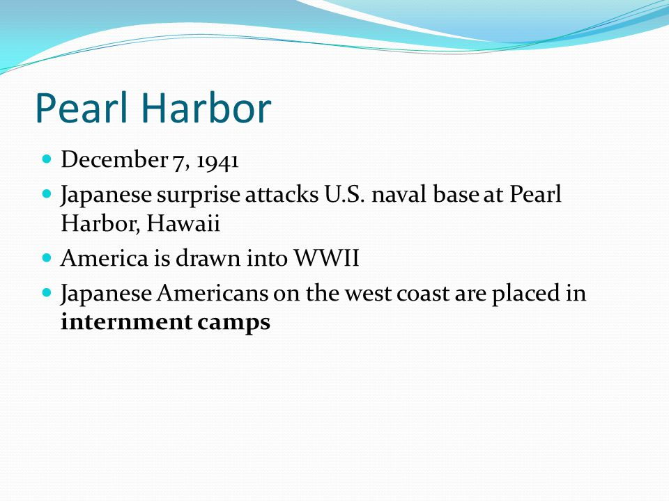 Pearl Harbor December 7, 1941 Japanese surprise attacks U.S. naval base at Pearl Harbor, Hawaii America is drawn into WWII Japanese Americans on the w