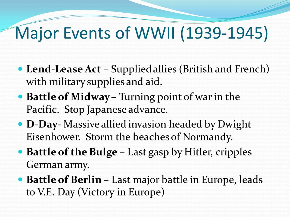 Major Events of WWII (1939-1945) Lend-Lease Act – Supplied allies (British and French) with military supplies and aid. Battle of Midway – Turning poin