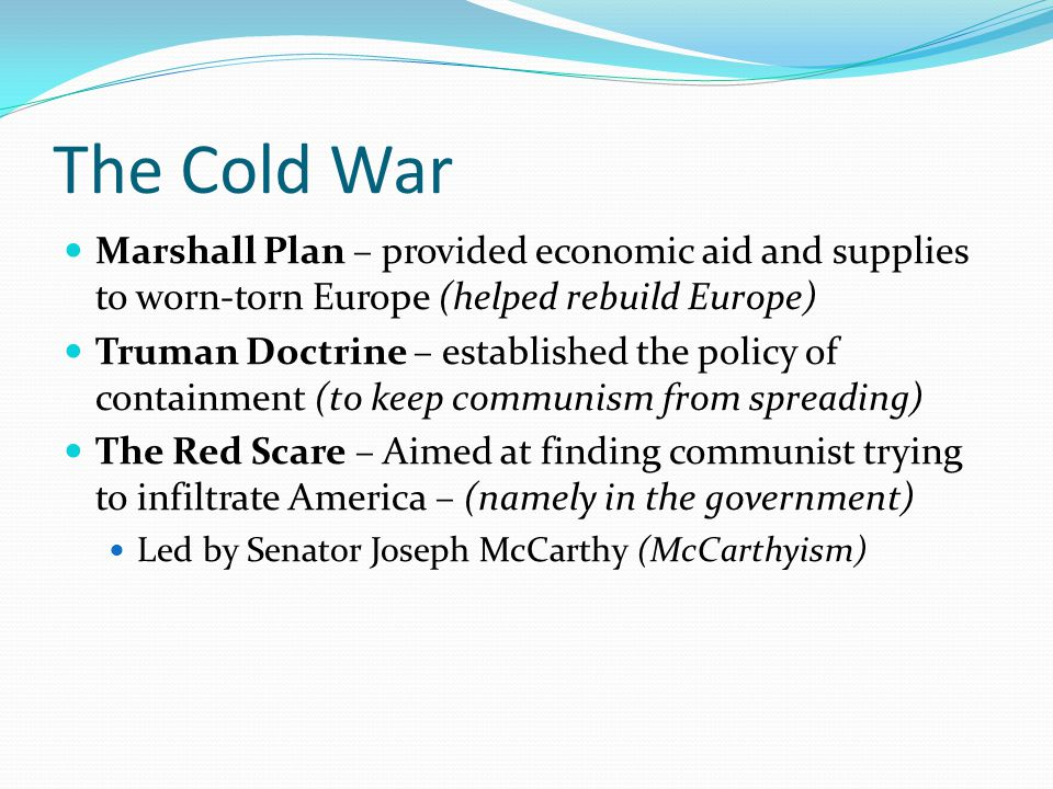 The Cold War Marshall Plan – provided economic aid and supplies to worn-torn Europe (helped rebuild Europe) Truman Doctrine – established the policy o
