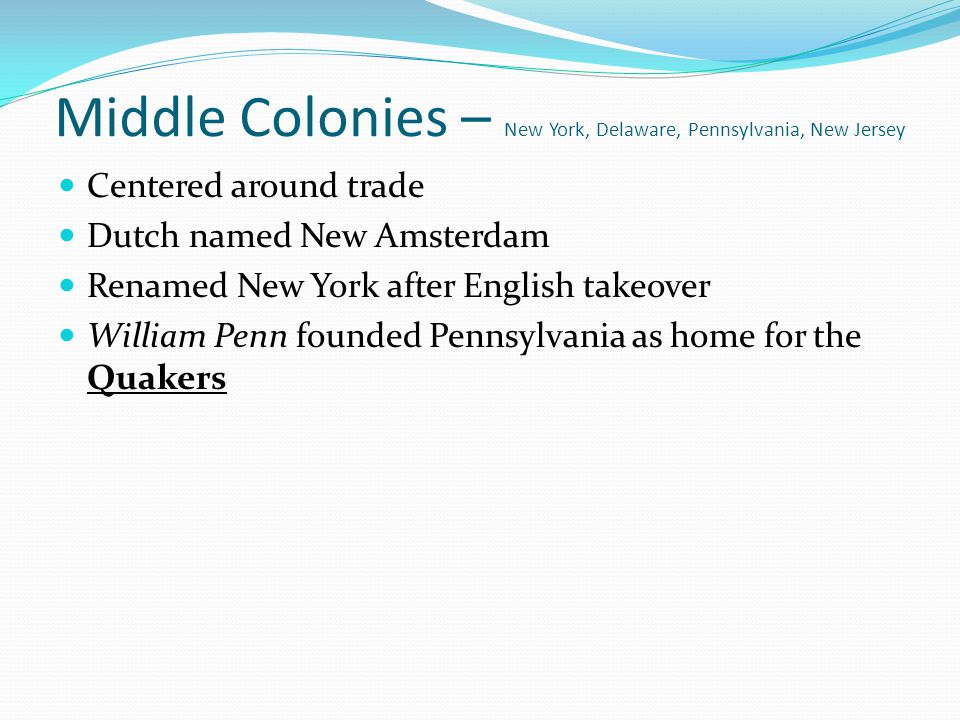 Middle Colonies – New York, Delaware, Pennsylvania, New Jersey Centered around trade Dutch named New Amsterdam Renamed New York after English takeover
