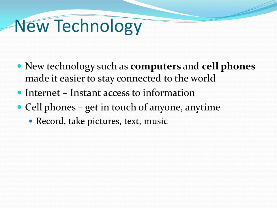 New Technology New technology such as computers and cell phones made it easier to stay connected to the world Internet – Instant access to information