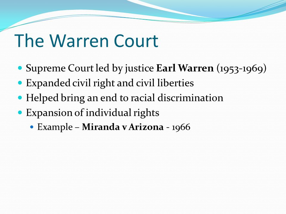 The Warren Court Supreme Court led by justice Earl Warren (1953-1969) Expanded civil right and civil liberties Helped bring an end to racial discrimin