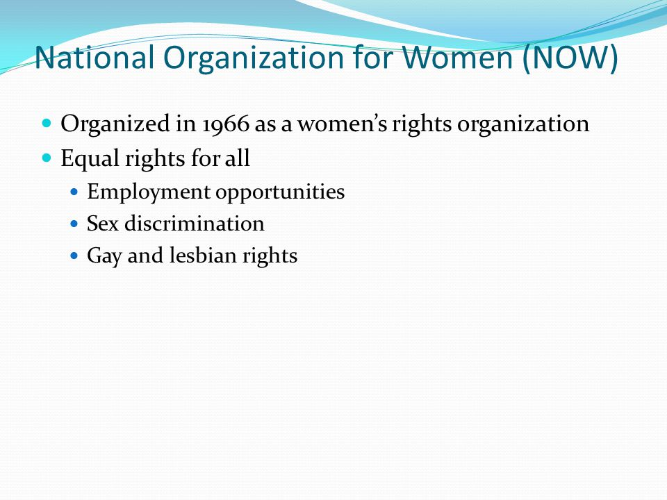 National Organization for Women (NOW) Organized in 1966 as a women's rights organization Equal rights for all Employment opportunities Sex discriminat