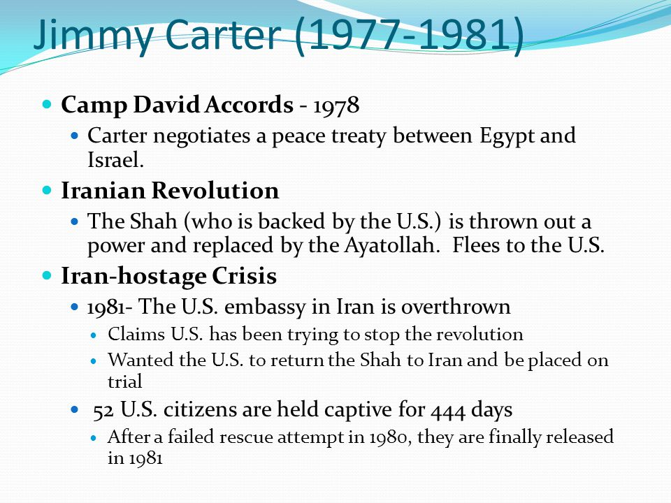 Jimmy Carter (1977-1981) Camp David Accords - 1978 Carter negotiates a peace treaty between Egypt and Israel. Iranian Revolution The Shah (who is back