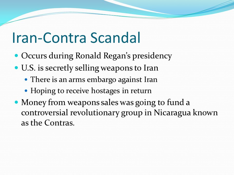 Iran-Contra Scandal Occurs during Ronald Regan's presidency U.S. is secretly selling weapons to Iran There is an arms embargo against Iran Hoping to r