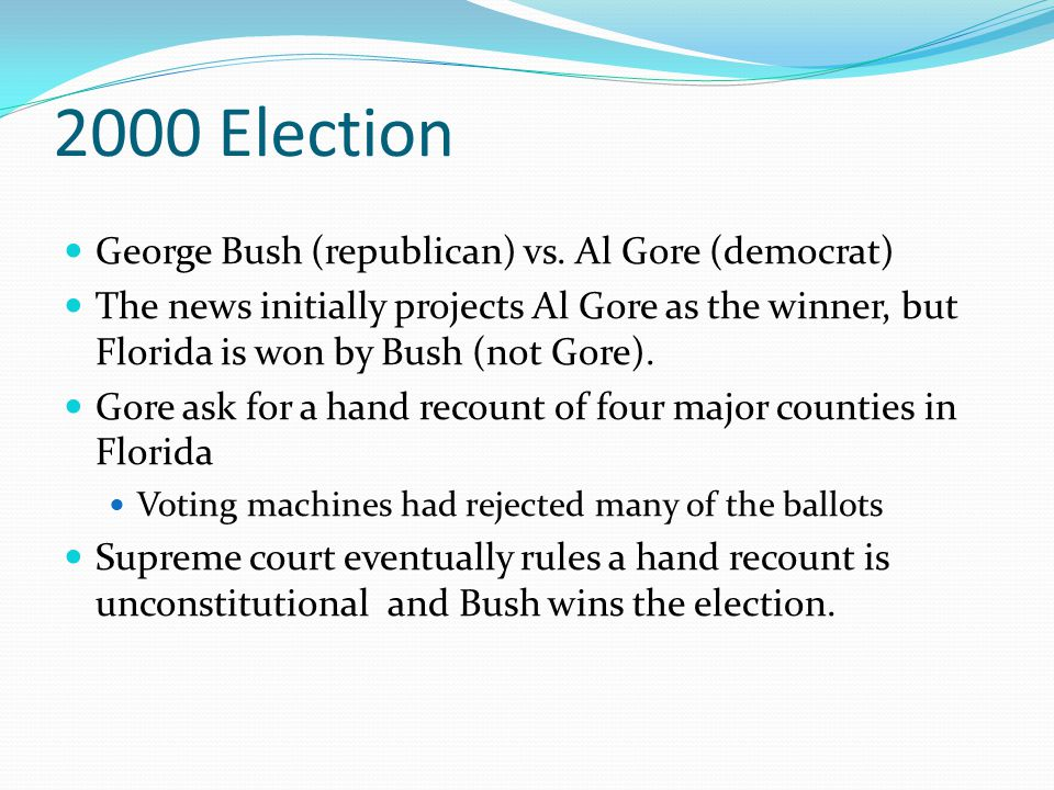 2000 Election George Bush (republican) vs. Al Gore (democrat) The news initially projects Al Gore as the winner, but Florida is won by Bush (not Gore)