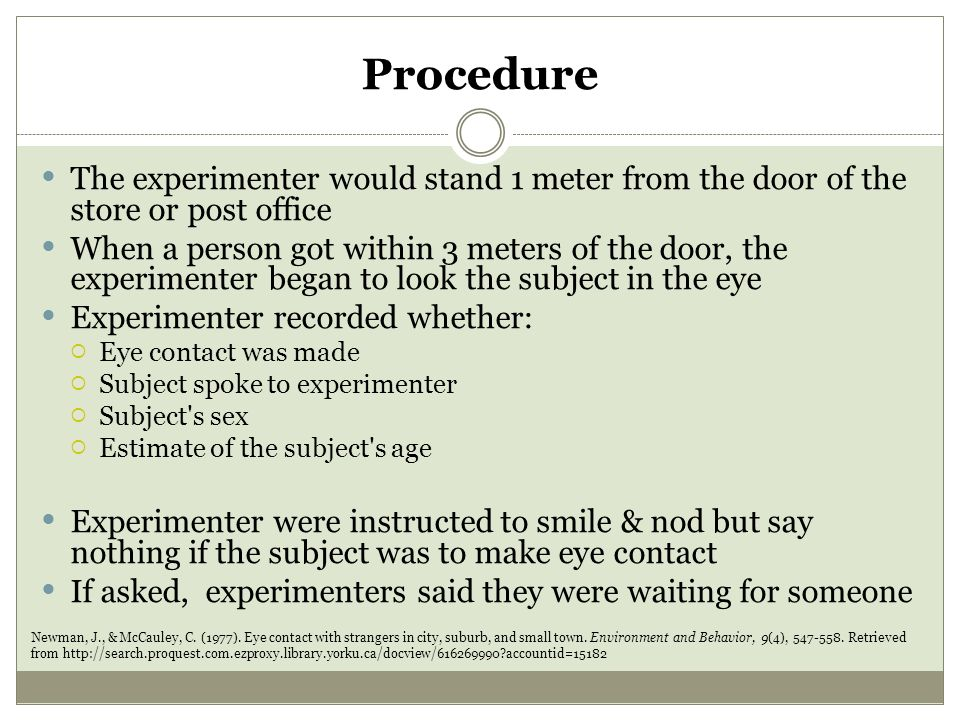 Procedure The experimenter would stand 1 meter from the door of the store or post office When a person got within 3 meters of the door, the experimenter began to look the subject in the eye Experimenter recorded whether:  Eye contact was made  Subject spoke to experimenter  Subject s sex  Estimate of the subject s age Experimenter were instructed to smile & nod but say nothing if the subject was to make eye contact If asked, experimenters said they were waiting for someone Newman, J., & McCauley, C.