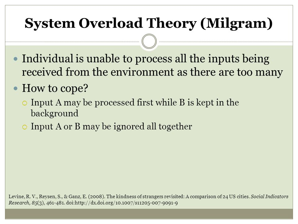 System Overload Theory (Milgram) Individual is unable to process all the inputs being received from the environment as there are too many How to cope.