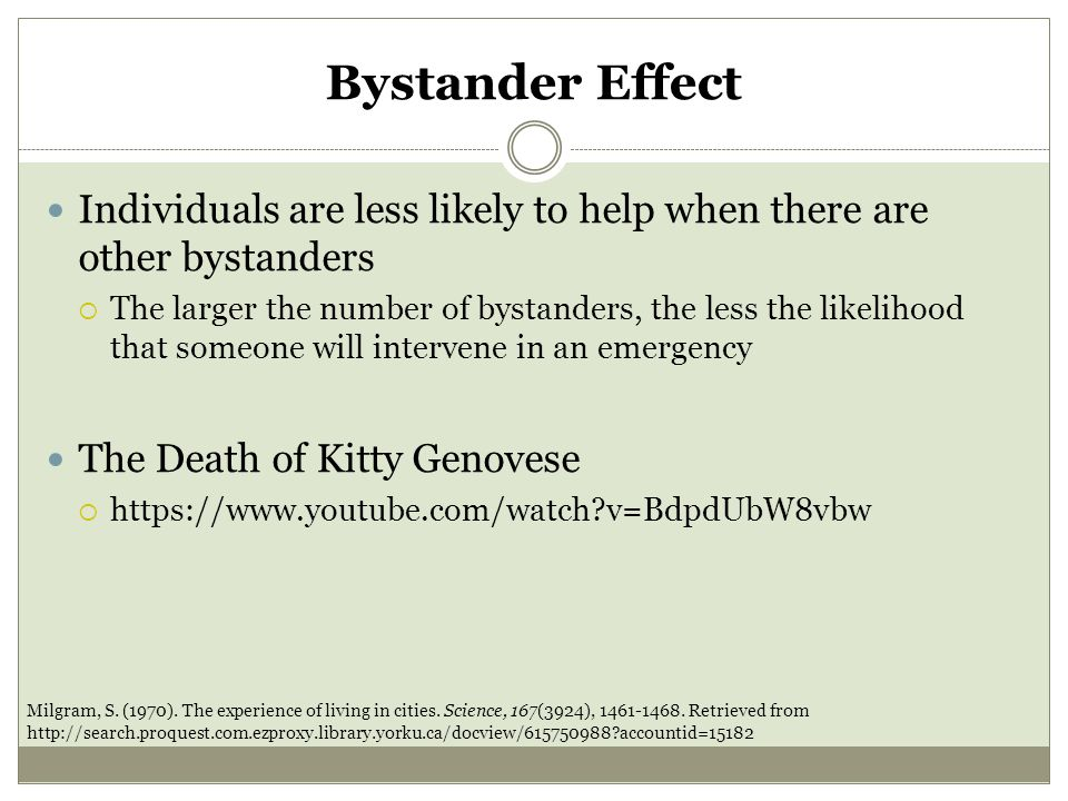 Bystander Effect Individuals are less likely to help when there are other bystanders  The larger the number of bystanders, the less the likelihood that someone will intervene in an emergency The Death of Kitty Genovese  https://www.youtube.com/watch?v=BdpdUbW8vbw Milgram, S.