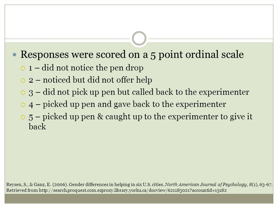 Responses were scored on a 5 point ordinal scale  1 – did not notice the pen drop  2 – noticed but did not offer help  3 – did not pick up pen but called back to the experimenter  4 – picked up pen and gave back to the experimenter  5 – picked up pen & caught up to the experimenter to give it back Reysen, S., & Ganz, E.