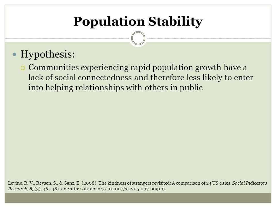 Population Stability Hypothesis:  Communities experiencing rapid population growth have a lack of social connectedness and therefore less likely to enter into helping relationships with others in public Levine, R.