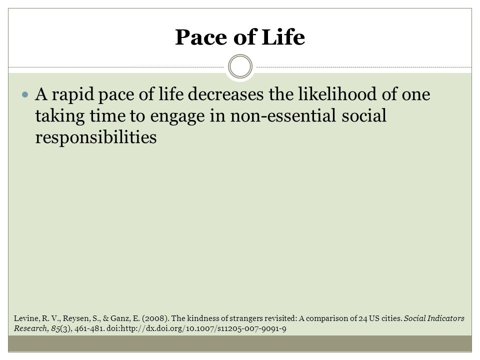Pace of Life A rapid pace of life decreases the likelihood of one taking time to engage in non-essential social responsibilities Levine, R.
