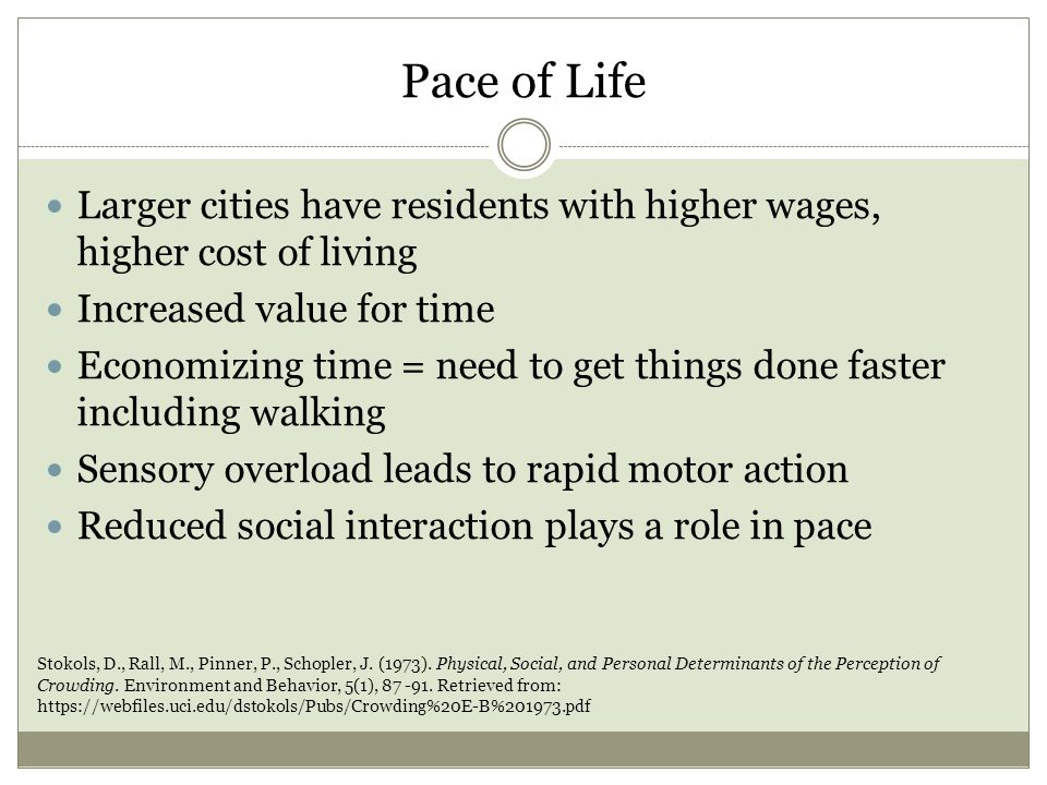 Pace of Life Larger cities have residents with higher wages, higher cost of living Increased value for time Economizing time = need to get things done faster including walking Sensory overload leads to rapid motor action Reduced social interaction plays a role in pace Stokols, D., Rall, M., Pinner, P., Schopler, J.
