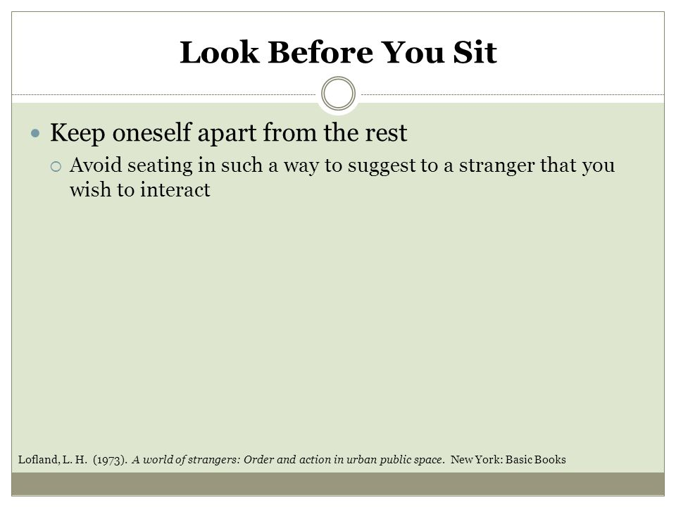 Look Before You Sit Keep oneself apart from the rest  Avoid seating in such a way to suggest to a stranger that you wish to interact Lofland, L.