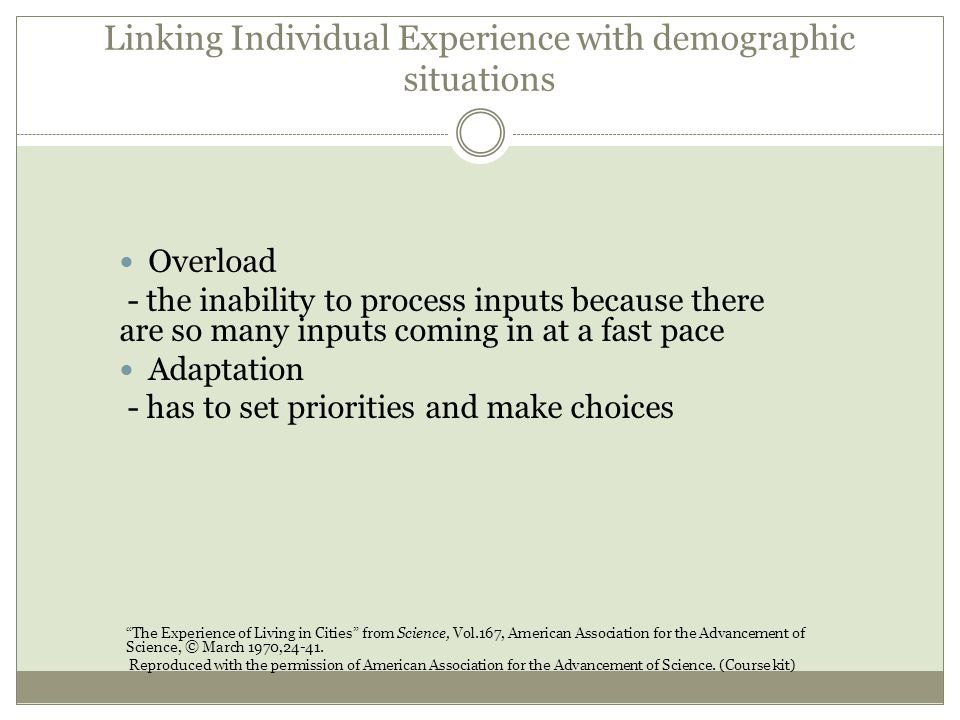 Linking Individual Experience with demographic situations Overload - the inability to process inputs because there are so many inputs coming in at a fast pace Adaptation - has to set priorities and make choices The Experience of Living in Cities from Science, Vol.167, American Association for the Advancement of Science, © March 1970,24-41.
