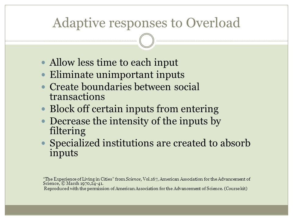 Adaptive responses to Overload Allow less time to each input Eliminate unimportant inputs Create boundaries between social transactions Block off certain inputs from entering Decrease the intensity of the inputs by filtering Specialized institutions are created to absorb inputs The Experience of Living in Cities from Science, Vol.167, American Association for the Advancement of Science, © March 1970,24-41.