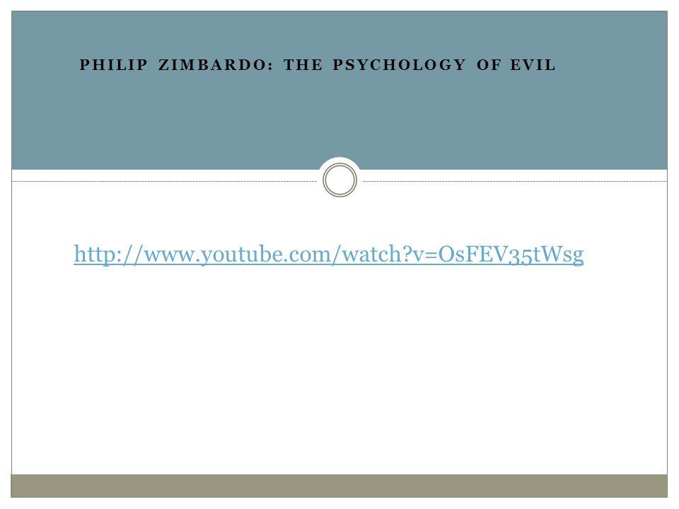 http://www.youtube.com/watch v=OsFEV35tWsg PHILIP ZIMBARDO: THE PSYCHOLOGY OF EVIL