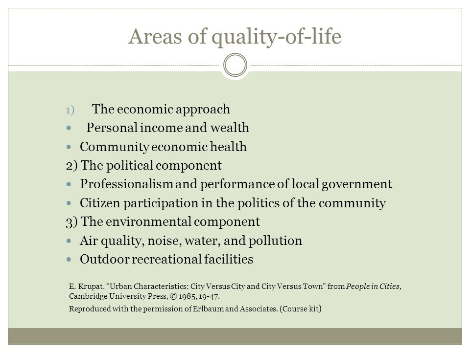 Areas of quality-of-life 1) The economic approach Personal income and wealth Community economic health 2) The political component Professionalism and performance of local government Citizen participation in the politics of the community 3) The environmental component Air quality, noise, water, and pollution Outdoor recreational facilities E.