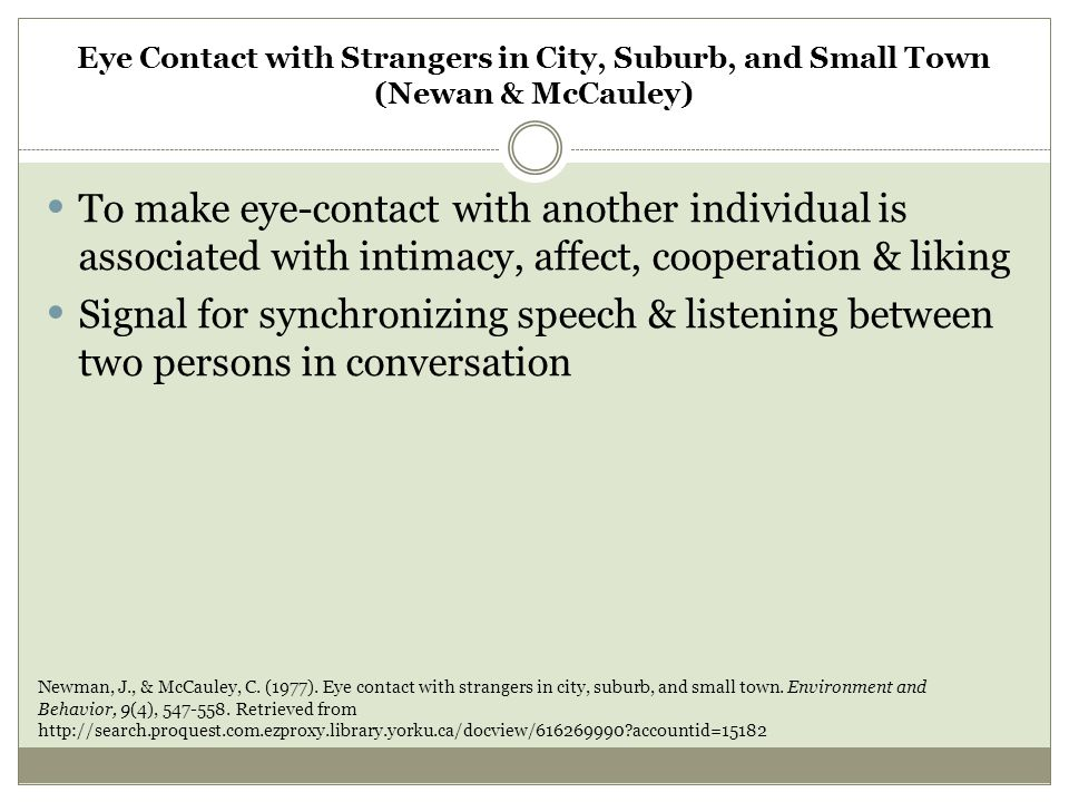 Method Eye contact was measured with an experimenter in three settings in Philadelphia:  City, suburb & rural small town Two locations:  US post office and a nearby large store At each of the 6 locations studied, eye contact was measured on two different days by a different experimenter Newman, J., & McCauley, C.