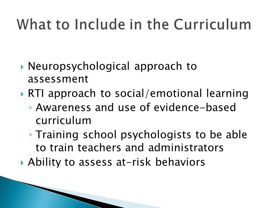  Neuropsychological approach to assessment  RTI approach to social/emotional learning ◦ Awareness and use of evidence-based curriculum ◦ Training school psychologists to be able to train teachers and administrators  Ability to assess at-risk behaviors