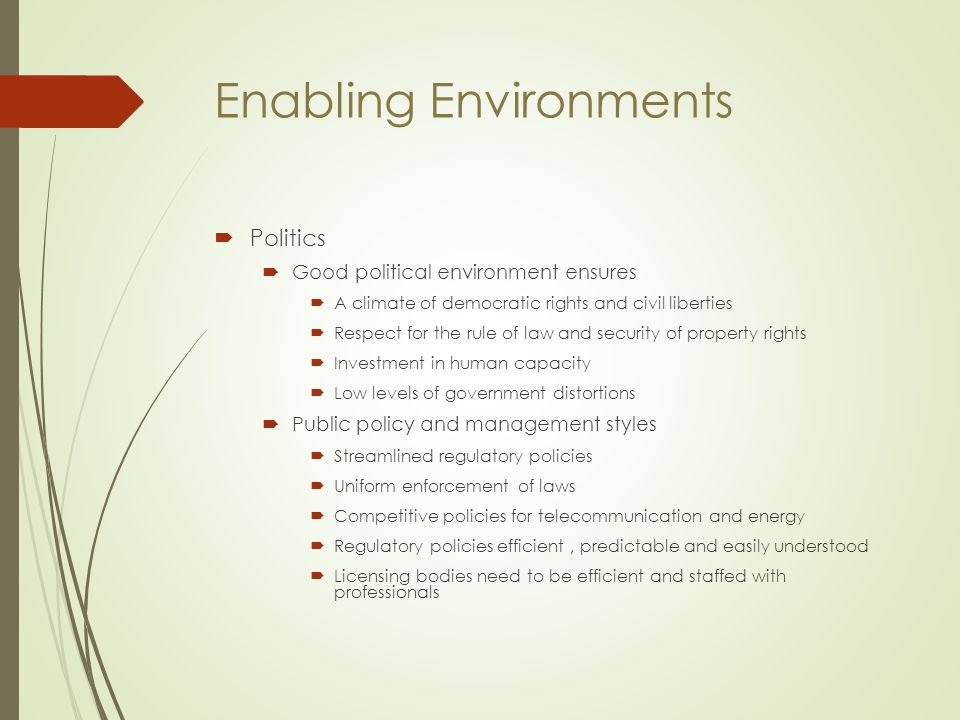 Enabling Environments  Politics  Good political environment ensures  A climate of democratic rights and civil liberties  Respect for the rule of l