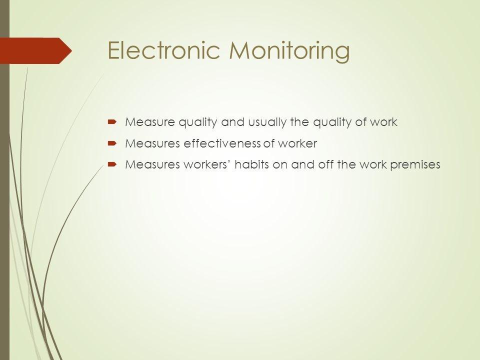 Electronic Monitoring  Measure quality and usually the quality of work  Measures effectiveness of worker  Measures workers' habits on and off the w