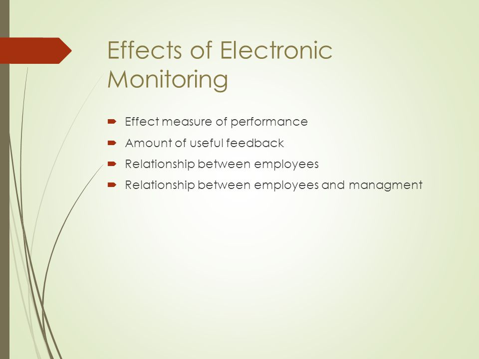 Effects of Electronic Monitoring  Effect measure of performance  Amount of useful feedback  Relationship between employees  Relationship between e