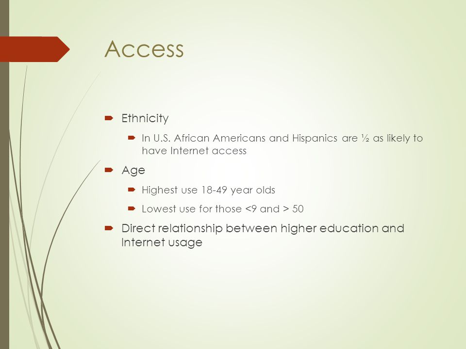 Access  Ethnicity  In U.S. African Americans and Hispanics are ½ as likely to have Internet access  Age  Highest use 18-49 year olds  Lowest use