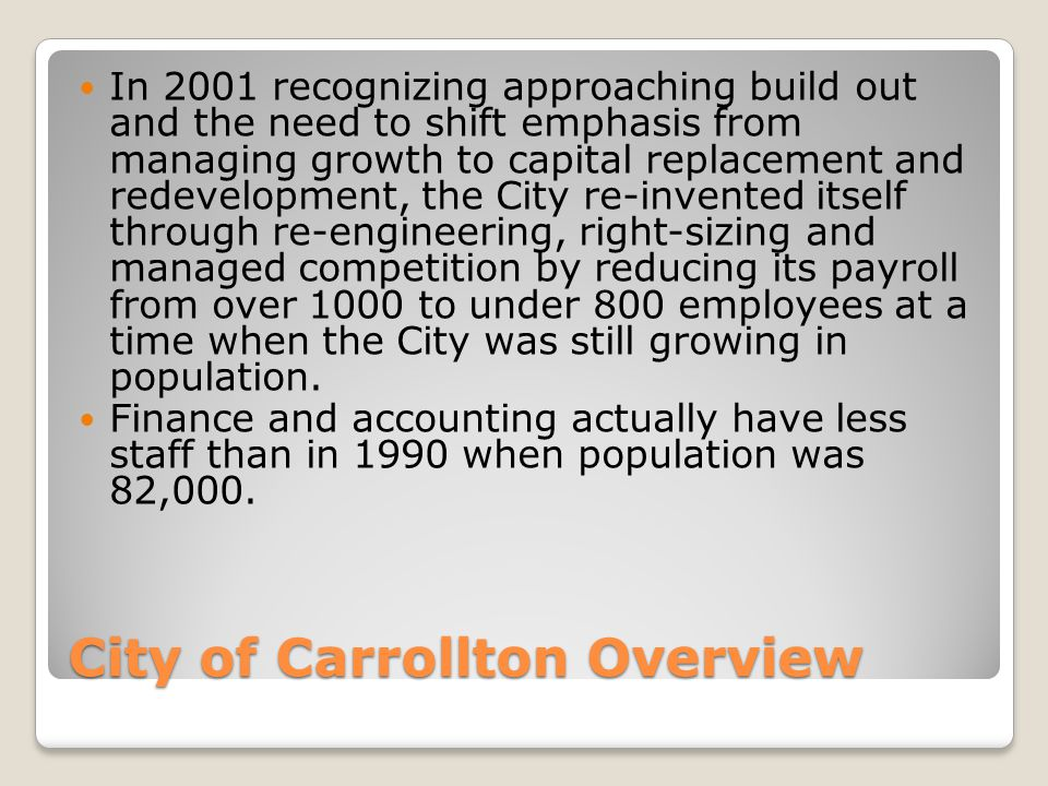 City of Carrollton Overview In 2001 recognizing approaching build out and the need to shift emphasis from managing growth to capital replacement and redevelopment, the City re-invented itself through re-engineering, right-sizing and managed competition by reducing its payroll from over 1000 to under 800 employees at a time when the City was still growing in population.