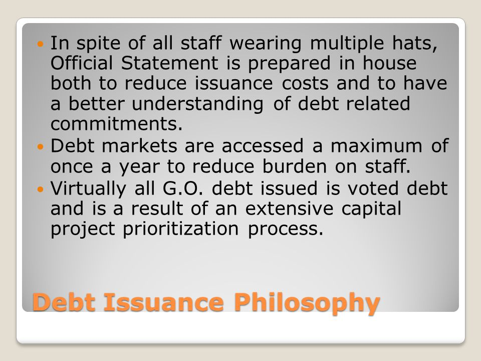 Debt Issuance Philosophy In spite of all staff wearing multiple hats, Official Statement is prepared in house both to reduce issuance costs and to have a better understanding of debt related commitments.