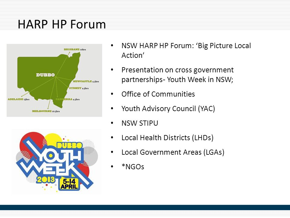 HARP HP Forum NSW HARP HP Forum: 'Big Picture Local Action' Presentation on cross government partnerships- Youth Week in NSW; Office of Communities Youth Advisory Council (YAC) NSW STIPU Local Health Districts (LHDs) Local Government Areas (LGAs) *NGOs