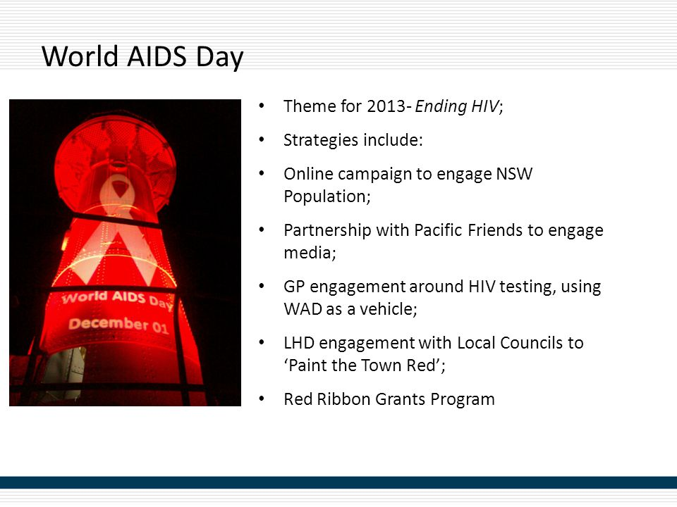 World AIDS Day Theme for 2013- Ending HIV; Strategies include: Online campaign to engage NSW Population; Partnership with Pacific Friends to engage media; GP engagement around HIV testing, using WAD as a vehicle; LHD engagement with Local Councils to 'Paint the Town Red'; Red Ribbon Grants Program