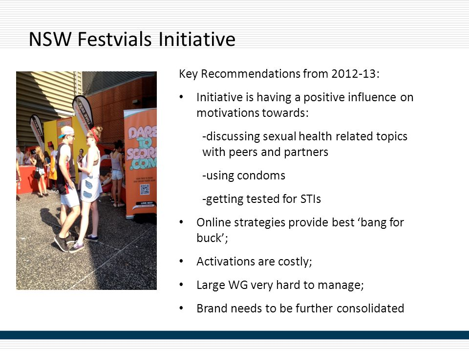 NSW Festvials Initiative Key Recommendations from 2012-13: Initiative is having a positive influence on motivations towards: -discussing sexual health related topics with peers and partners -using condoms -getting tested for STIs Online strategies provide best 'bang for buck'; Activations are costly; Large WG very hard to manage; Brand needs to be further consolidated
